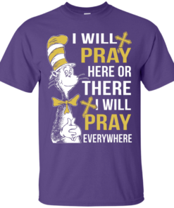 image 1006 247x296px I Will Pray Here Or There Or Everywhere T Shirt, Hoodies