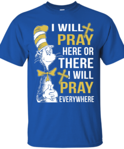 image 1007 247x296px I Will Pray Here Or There Or Everywhere T Shirt, Hoodies