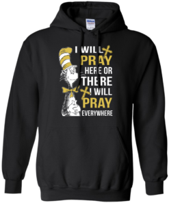 image 1010 247x296px I Will Pray Here Or There Or Everywhere T Shirt, Hoodies