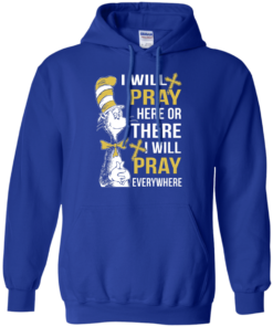 image 1011 247x296px I Will Pray Here Or There Or Everywhere T Shirt, Hoodies
