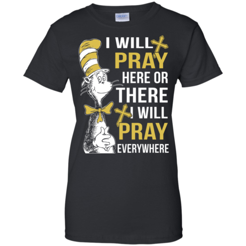 image 1013 490x490px I Will Pray Here Or There Or Everywhere T Shirt, Hoodies