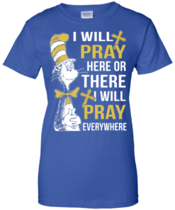 image 1014 247x296px I Will Pray Here Or There Or Everywhere T Shirt, Hoodies