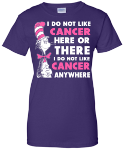 image 1037 247x296px I Do Not Like Cancer Here Or There Or Anywhere T Shirt