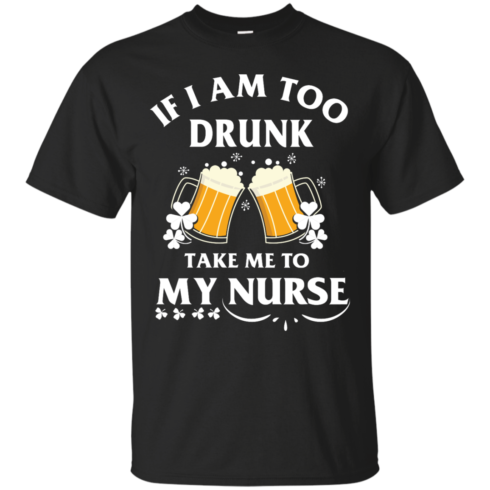 image 39 490x490px St Patrick's Day: If I Am Too Drunk Take Me To My Nurse T shirt