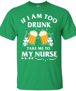 image 40 247x296px St Patrick's Day: If I Am Too Drunk Take Me To My Nurse T shirt