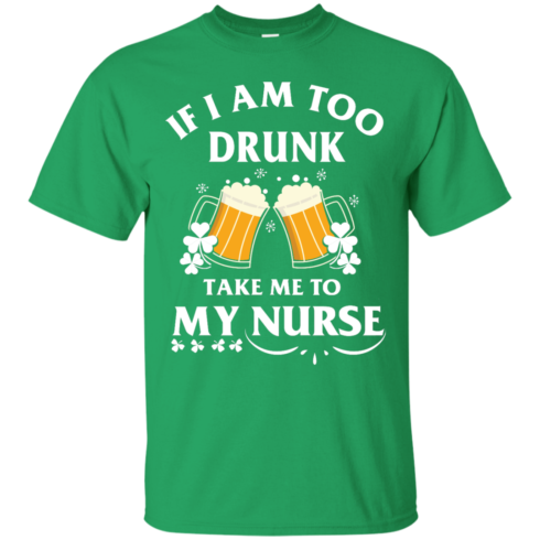 image 40 490x490px St Patrick's Day: If I Am Too Drunk Take Me To My Nurse T shirt