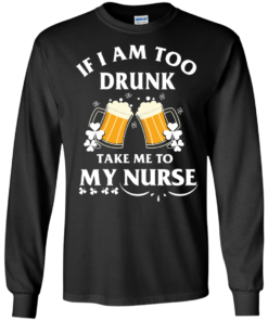 image 41 247x296px St Patrick's Day: If I Am Too Drunk Take Me To My Nurse T shirt