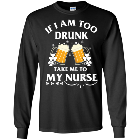 image 41 490x490px St Patrick's Day: If I Am Too Drunk Take Me To My Nurse T shirt