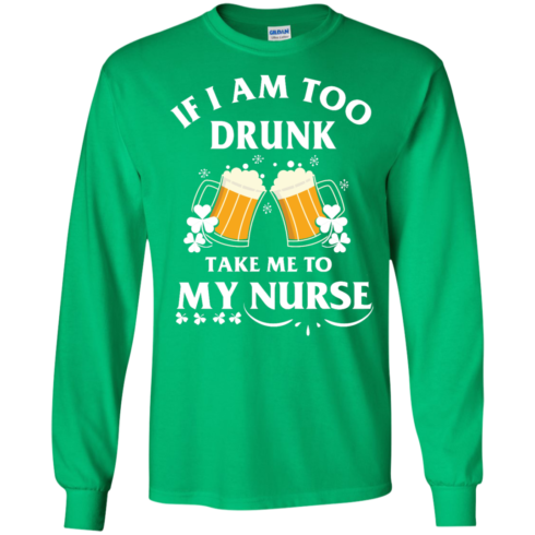 image 42 490x490px St Patrick's Day: If I Am Too Drunk Take Me To My Nurse T shirt