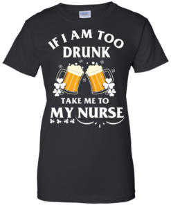 image 45 247x296px St Patrick's Day: If I Am Too Drunk Take Me To My Nurse T shirt
