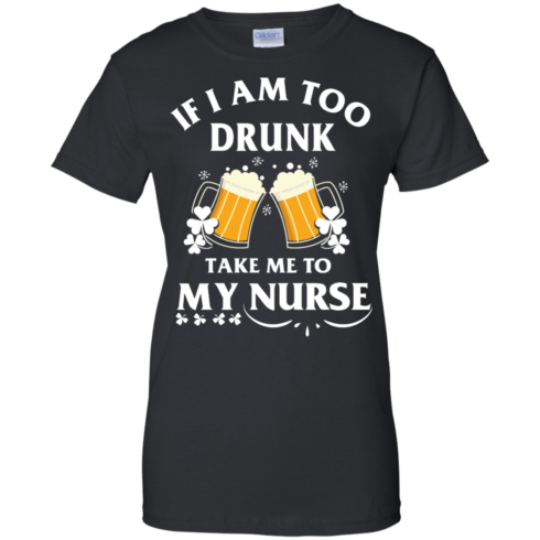 image 45 490x490px St Patrick's Day: If I Am Too Drunk Take Me To My Nurse T shirt