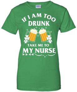 image 46 247x296px St Patrick's Day: If I Am Too Drunk Take Me To My Nurse T shirt
