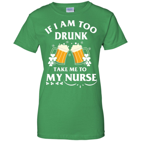 image 46 490x490px St Patrick's Day: If I Am Too Drunk Take Me To My Nurse T shirt