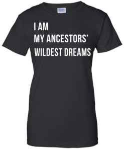 image 468 247x296px I am my ancestor wildest dreams t shirt
