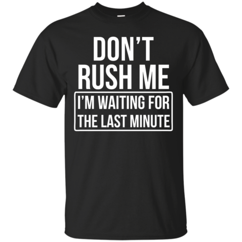image 798 490x490px Don't Rush Me I'm Waiting For The Last Minute T Shirt