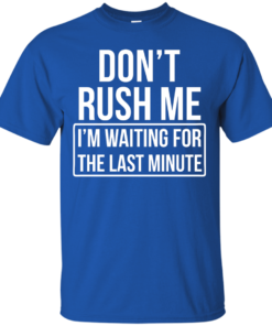 image 799 247x296px Don't Rush Me I'm Waiting For The Last Minute T Shirt