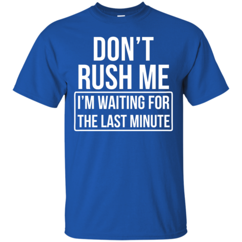 image 799 490x490px Don't Rush Me I'm Waiting For The Last Minute T Shirt