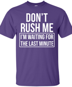 image 800 247x296px Don't Rush Me I'm Waiting For The Last Minute T Shirt