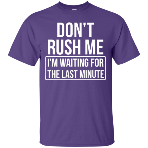 image 800 490x490px Don't Rush Me I'm Waiting For The Last Minute T Shirt