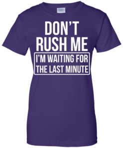 image 807 247x296px Don't Rush Me I'm Waiting For The Last Minute T Shirt