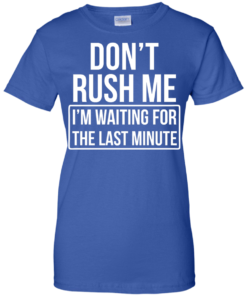 image 808 247x296px Don't Rush Me I'm Waiting For The Last Minute T Shirt