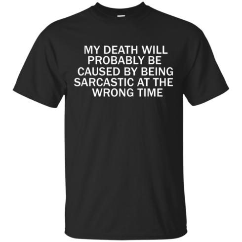 image 290 490x490px My Death Will Probably Be Caused By Being Sarcastic At The Wrong Time T Shirts
