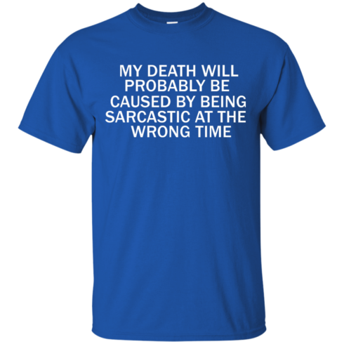 image 291 490x490px My Death Will Probably Be Caused By Being Sarcastic At The Wrong Time T Shirts