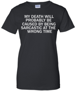 image 298 247x296px My Death Will Probably Be Caused By Being Sarcastic At The Wrong Time T Shirts