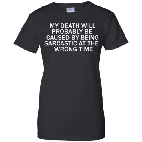 image 298 490x490px My Death Will Probably Be Caused By Being Sarcastic At The Wrong Time T Shirts
