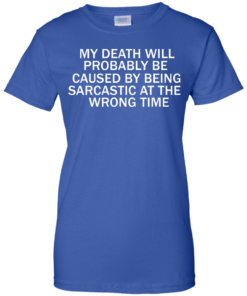 image 299 247x296px My Death Will Probably Be Caused By Being Sarcastic At The Wrong Time T Shirts