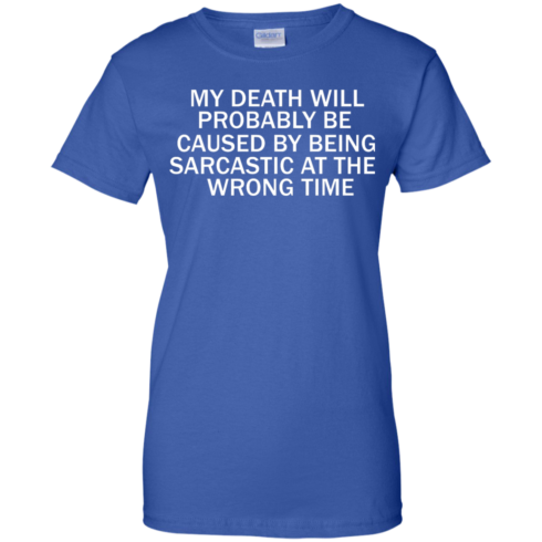 image 299 490x490px My Death Will Probably Be Caused By Being Sarcastic At The Wrong Time T Shirts