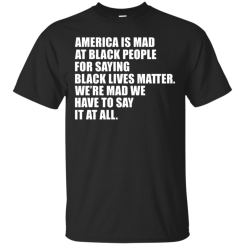 image 33 490x490px American Is Mad At Black People For Saying Black Lives Matter T Shirt