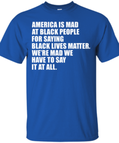 image 34 247x296px American Is Mad At Black People For Saying Black Lives Matter T Shirt