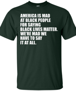 image 35 247x296px American Is Mad At Black People For Saying Black Lives Matter T Shirt