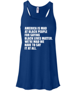 image 36 247x296px American Is Mad At Black People For Saying Black Lives Matter T Shirt