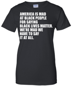image 41 247x296px American Is Mad At Black People For Saying Black Lives Matter T Shirt