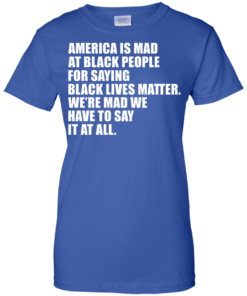 image 43 247x296px American Is Mad At Black People For Saying Black Lives Matter T Shirt