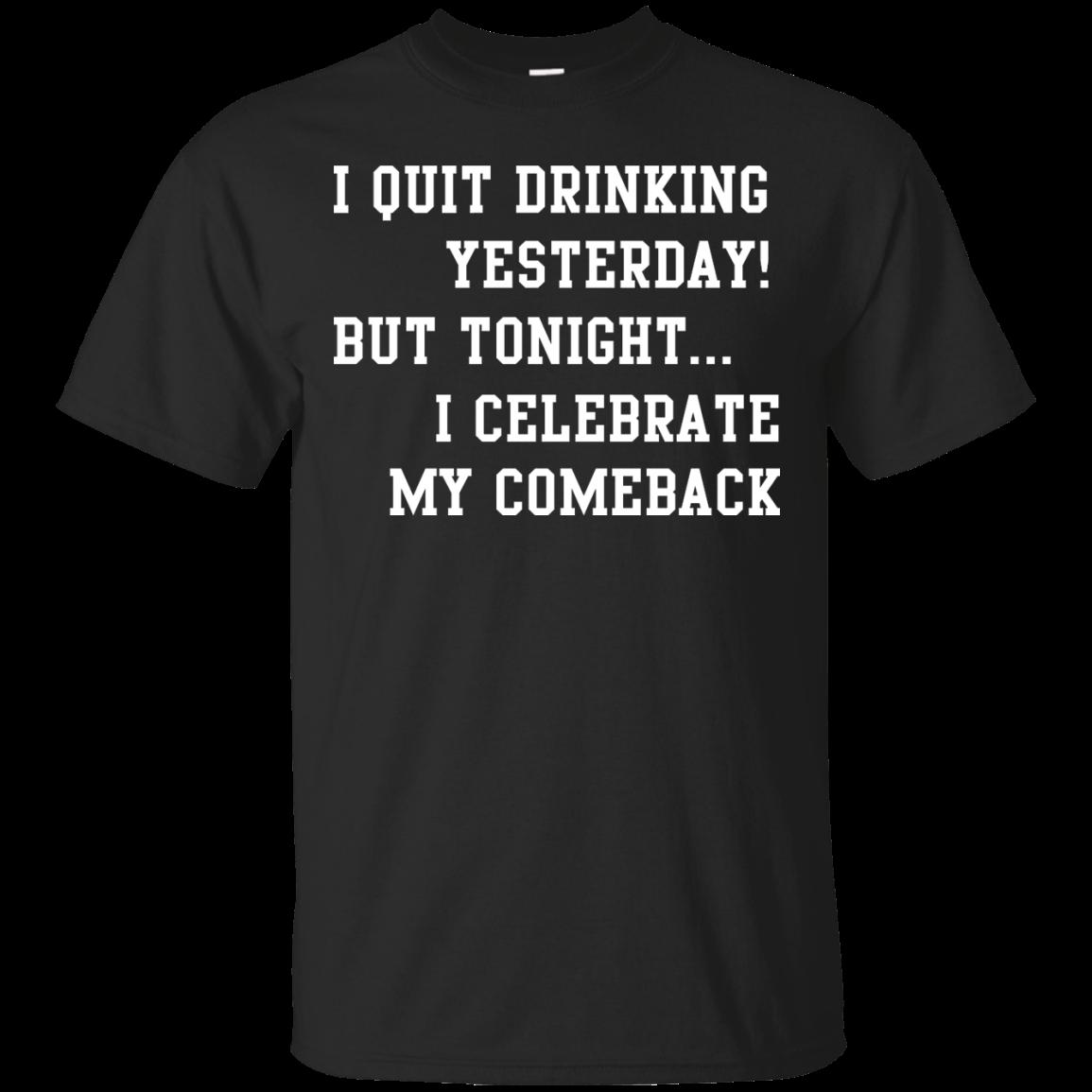 image 28px I Quit Drinking Yesterday But Tonight I Celebrate My Comeback T Shirt