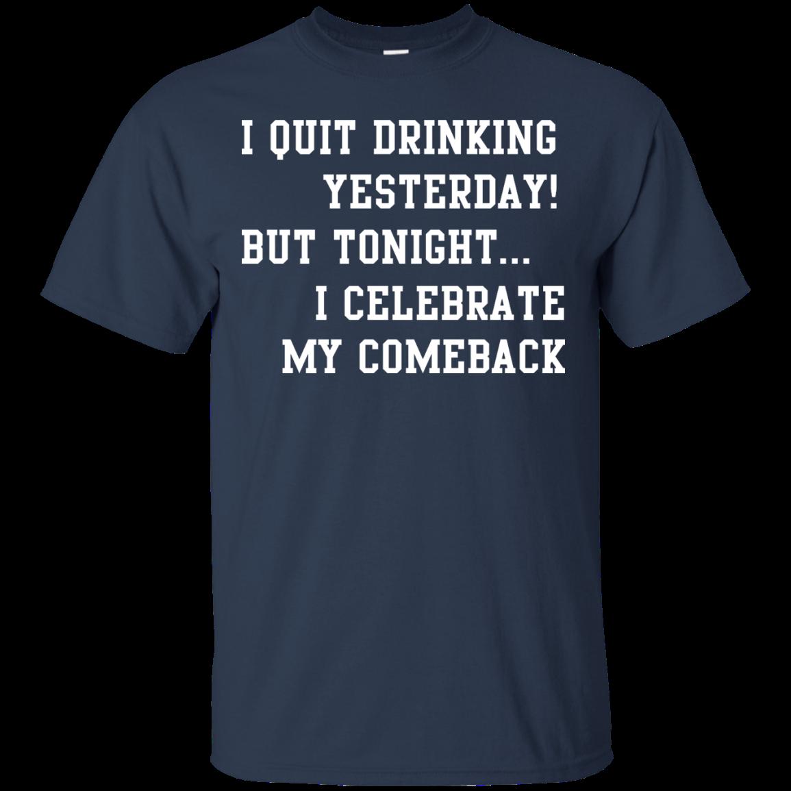 image 30px I Quit Drinking Yesterday But Tonight I Celebrate My Comeback T Shirt