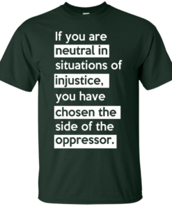 image 362 247x296px If you are neutral in situations of injustice t shirts, hoodies, tank top