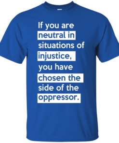 image 363 247x296px If you are neutral in situations of injustice t shirts, hoodies, tank top