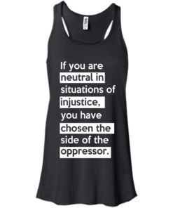 image 364 247x296px If you are neutral in situations of injustice t shirts, hoodies, tank top