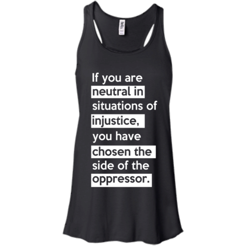 image 364 490x490px If you are neutral in situations of injustice t shirts, hoodies, tank top