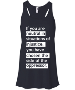 image 365 247x296px If you are neutral in situations of injustice t shirts, hoodies, tank top