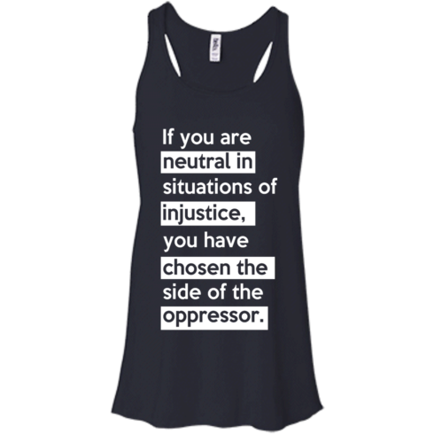 image 365 490x490px If you are neutral in situations of injustice t shirts, hoodies, tank top