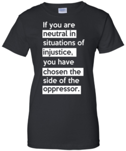 image 369 247x296px If you are neutral in situations of injustice t shirts, hoodies, tank top