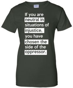 image 370 247x296px If you are neutral in situations of injustice t shirts, hoodies, tank top