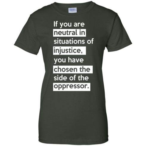 image 370 490x490px If you are neutral in situations of injustice t shirts, hoodies, tank top