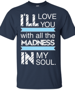 image 435 247x296px I'll Love You With All The Madness In My Soul T Shirts, Hoodies