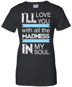 image 441 247x296px I'll Love You With All The Madness In My Soul T Shirts, Hoodies